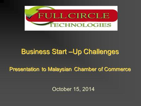 Business Start –Up Challenges Presentation to Malaysian Chamber of Commerce October 15, 2014.