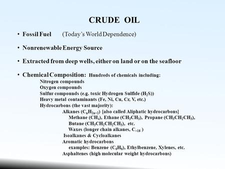 CRUDE OIL Fossil Fuel(Today's World Dependence) Nonrenewable Energy Source Extracted from deep wells, either on land or on the seafloor Chemical Composition: