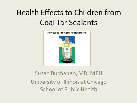 Health Effects to Children from Coal Tar Sealants Susan Buchanan, MD, MPH University of Illinois at Chicago School of Public Health.