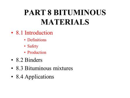 PART 8 BITUMINOUS MATERIALS 8.1 Introduction Definitions Safety Production 8.2 Binders 8.3 Bituminous mixtures 8.4 Applications.