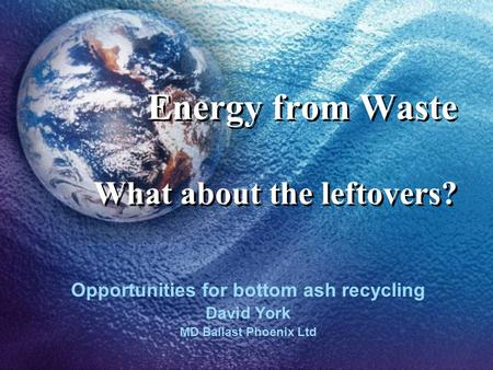 Energy from Waste What about the leftovers? Opportunities for bottom ash recycling David York MD Ballast Phoenix Ltd.
