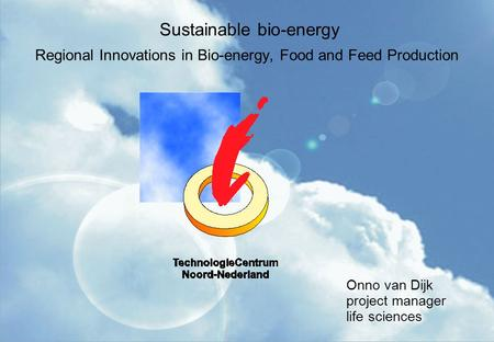 Sustainable bio-energy Regional Innovations in Bio-energy, Food and Feed Production Onno van Dijk project manager life sciences.