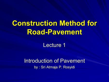 Construction Method for Road-Pavement Lecture 1 Introduction of Pavement by : Sri Atmaja P. Rosyidi.