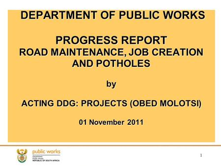 1 DEPARTMENT OF PUBLIC WORKS PROGRESS REPORT ROAD MAINTENANCE, JOB CREATION AND POTHOLES by ACTING DDG: PROJECTS (OBED MOLOTSI) 01 November 2011.