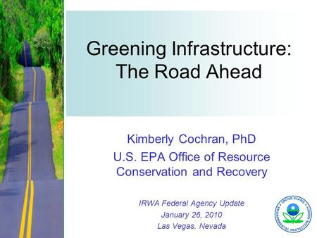 1 Greening Infrastructure: The Road Ahead Kimberly Cochran, PhD U.S. EPA Office of Resource Conservation and Recovery IRWA Federal Agency Update January.
