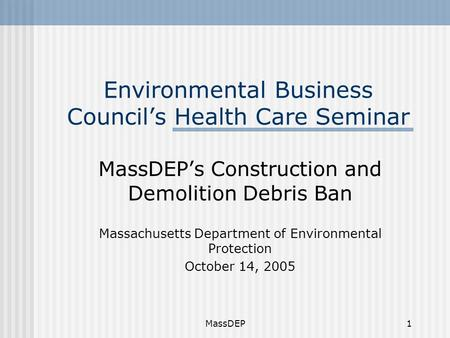 MassDEP1 Environmental Business Council's Health Care Seminar MassDEP's Construction and Demolition Debris Ban Massachusetts Department of Environmental.