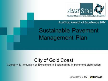 Sustainable Pavement Management Plan AustStab Awards of Excellence 2014 City of Gold Coast Category 3: Innovation or Excellence in Sustainability in pavement.