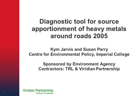 Diagnostic tool for source apportionment of heavy metals around roads 2005 Kym Jarvis and Susan Parry Centre for Environmental Policy, Imperial College.