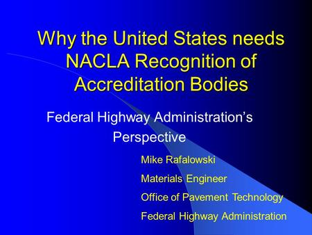 Why the United States needs NACLA Recognition of Accreditation Bodies Federal Highway Administration's Perspective Mike Rafalowski Materials Engineer Office.