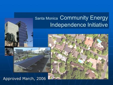 Santa Monica Community Energy Independence Initiative Approved March, 2006.
