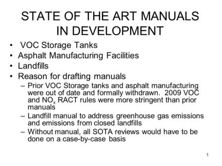 1 STATE OF THE ART MANUALS IN DEVELOPMENT VOC Storage Tanks Asphalt Manufacturing Facilities Landfills Reason for drafting manuals –Prior VOC Storage tanks.