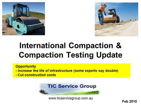 International Compaction & Compaction Testing Update www.ticservicegroup.com.au Feb 2010 Opportunity - Increase the life of infrastructure (some experts.