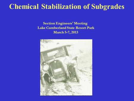 Chemical Stabilization of Subgrades Section Engineers ' Meeting Lake Cumberland State Resort Park March 5-7, 2013.