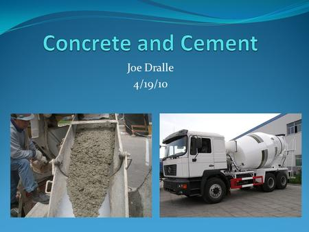 Joe Dralle 4/19/10. Why Concrete? It's common, it's everywhere, it's old Most people don't know its technical aspects Concrete can be complex Different.