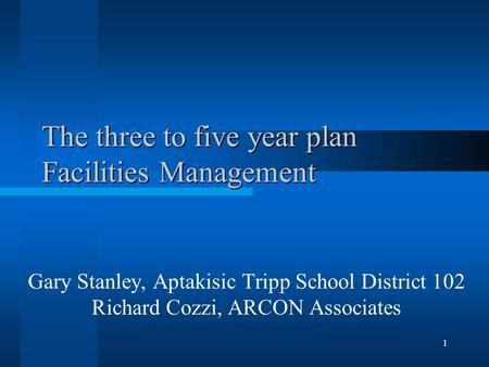 1 The three to five year plan Facilities Management Gary Stanley, Aptakisic Tripp School District 102 Richard Cozzi, ARCON Associates.