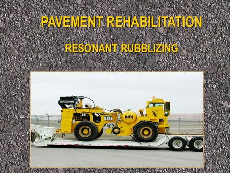 PAVEMENT REHABILITATION RESONANT RUBBLIZING. What is Rubblizing? The Process of Fracturing Pavement of Portland Cement Concrete into Angular Pieces for.