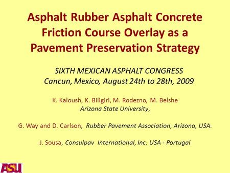 Asphalt Rubber Asphalt Concrete Friction Course Overlay as a Pavement Preservation Strategy K. Kaloush, K. Biligiri, M. Rodezno, M. Belshe Arizona State.
