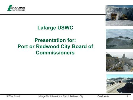 US West Coast Lafarge North America – Port of Redwood City Confidential1 Lafarge USWC Presentation for: Port or Redwood City Board of Commissioners.