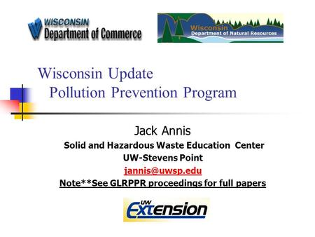 Wisconsin Update Pollution Prevention Program Jack Annis Solid and Hazardous Waste Education Center UW-Stevens Point Note**See GLRPPR proceedings.