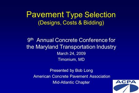 Pavement Type Selection (Designs, Costs & Bidding) 9 th Annual Concrete Conference for the Maryland Transportation Industry March 24, 2009 Timonium, MD.