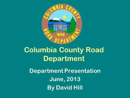 Columbia County Road Department Department Presentation June, 2013 By David Hill.