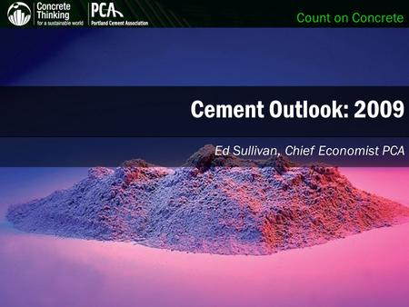 Count on Concrete Cement Outlook: 2009 Ed Sullivan, Chief Economist PCA.