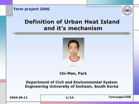 2006.06.121/14 Term project 2006 Definition of Urban Heat Island and it's mechanism Department of Civil and Environmental System Engineering University.
