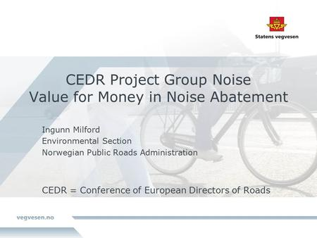 CEDR Project Group Noise Value for Money in Noise Abatement Ingunn Milford Environmental Section Norwegian Public Roads Administration CEDR = Conference.