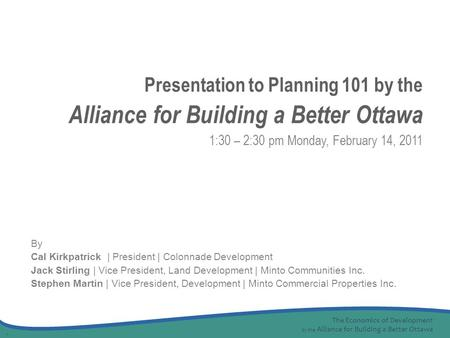 The Economics of Development by the Alliance for Building a Better Ottawa 1 By Cal Kirkpatrick | President | Colonnade Development Jack Stirling | Vice.