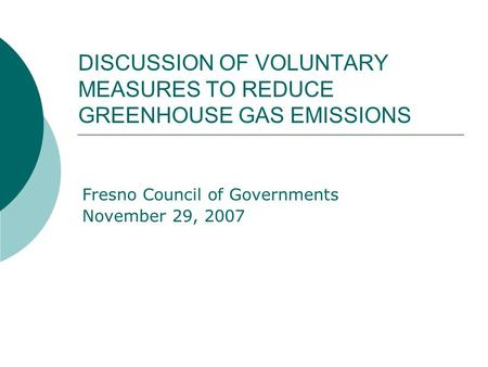DISCUSSION OF VOLUNTARY MEASURES TO REDUCE GREENHOUSE GAS EMISSIONS Fresno Council of Governments November 29, 2007.