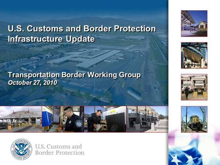 U.S. Customs and Border Protection Infrastructure Update Transportation Border Working Group October 27, 2010.