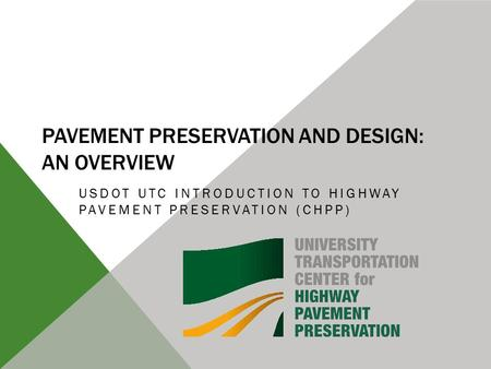 PAVEMENT PRESERVATION AND DESIGN: AN OVERVIEW USDOT UTC INTRODUCTION TO HIGHWAY PAVEMENT PRESERVATION (CHPP)