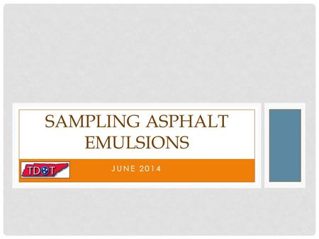 JUNE 2014 SAMPLING ASPHALT EMULSIONS. TDOT REQUIRES EMULSION SAMPLES Requirements listed in TDOT's Standard Operating procedures state that samples of.