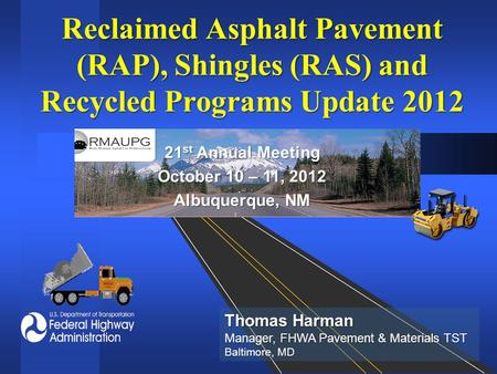 Reclaimed Asphalt Pavement (RAP), Shingles (RAS) and Recycled Programs Update 2012 21 st Annual Meeting October 10 – 11, 2012 Albuquerque, NM Thomas Harman.