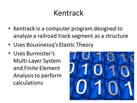 Kentrack Kentrack is a computer program designed to analyze a railroad track segment as a structure Uses Bousinessq's Elastic Theory Uses Burmister's Multi-Layer.