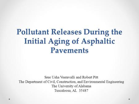 Pollutant Releases During the Initial Aging of Asphaltic Pavements Sree Usha Veeravalli and Robert Pitt The Department of Civil, Construction, and Environmental.