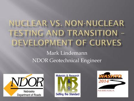 Mark Lindemann NDOR Geotechnical Engineer.  Background on previous field testing  Research – Non-nuclear field testing  Cost Savings of Going Non-Nuclear.