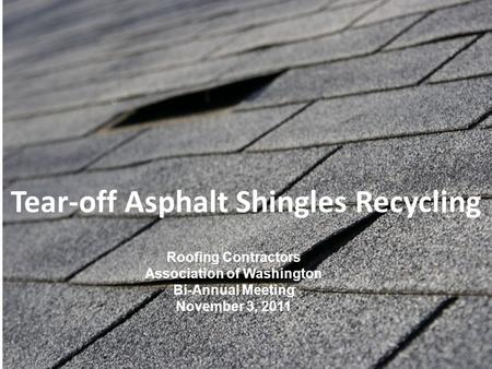 Tear-off Asphalt Shingles Recycling Roofing Contractors Association of Washington Bi-Annual Meeting November 3, 2011.