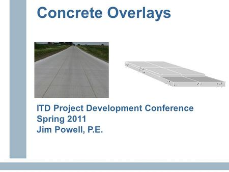 Concrete Overlays ITD Project Development Conference Spring 2011 Jim Powell, P.E.............