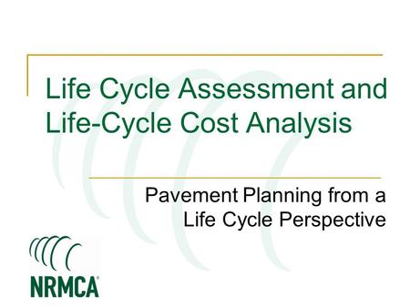 Pavement Planning from a Life Cycle Perspective Life Cycle Assessment and Life-Cycle Cost Analysis.