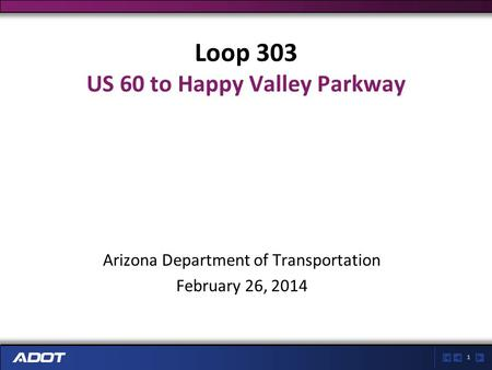 1 Loop 303 US 60 to Happy Valley Parkway Arizona Department of Transportation February 26, 2014.