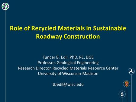 Role of Recycled Materials in Sustainable Roadway Construction Tuncer B. Edil, PhD, PE, DGE Professor, Geological Engineering Research Director, Recycled.