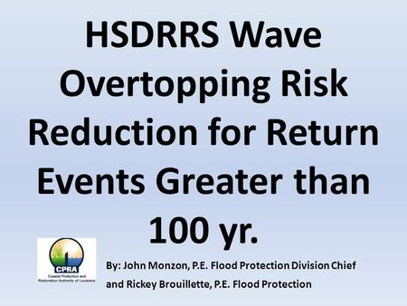 HSDRRS Wave Overtopping Risk Reduction for Return Events Greater than 100 yr. By: John Monzon, P.E. Flood Protection Division Chief and Rickey Brouillette,