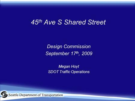 45 th Ave S Shared Street Design Commission September 17 th, 2009 Megan Hoyt SDOT Traffic Operations.