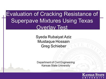 Evaluation of Cracking Resistance of Superpave Mixtures Using Texas Overlay Test Syeda Rubaiyat Aziz Mustaque Hossain Greg Schieber Department of Civil.