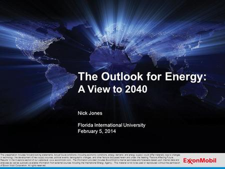 The Outlook for Energy: A View to 2040 Nick Jones Florida International University February 5, 2014 This presentation includes forward-looking statements.