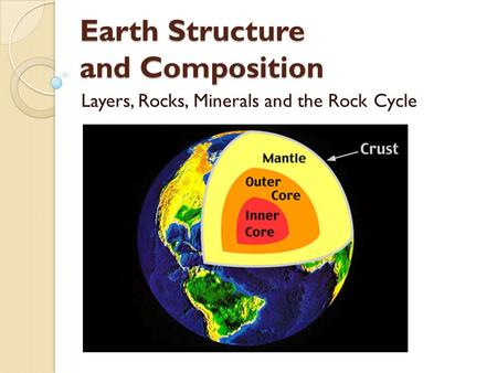 Earth Structure and Composition Layers, Rocks, Minerals and the Rock Cycle.