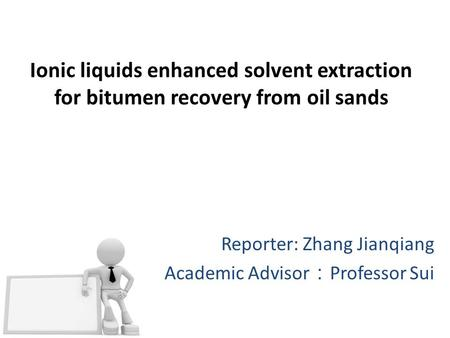 Ionic liquids enhanced solvent extraction for bitumen recovery from oil sands Reporter: Zhang Jianqiang Academic Advisor : Professor Sui.