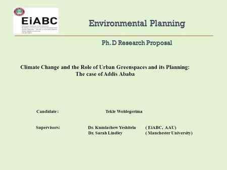 Climate Change and the Role of Urban Greenspaces and its Planning: The case of Addis Ababa Candidate : Tekle Woldegerima Supervisors: Dr. Kumlachew Yeshitela.
