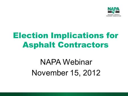 Election Implications for Asphalt Contractors NAPA Webinar November 15, 2012.